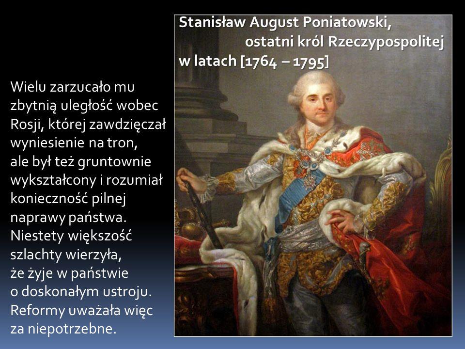 Stanisław August Poniatowski, ostatni król Rzeczypospolitej w latach [1764 – 1795]